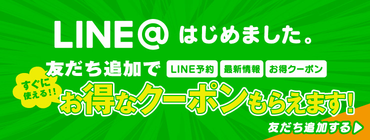 LINE@はじめました。友だち追加でLINE予約・最新情報・お得クーポン。すぐに使えるお得なクーポンもらえます!